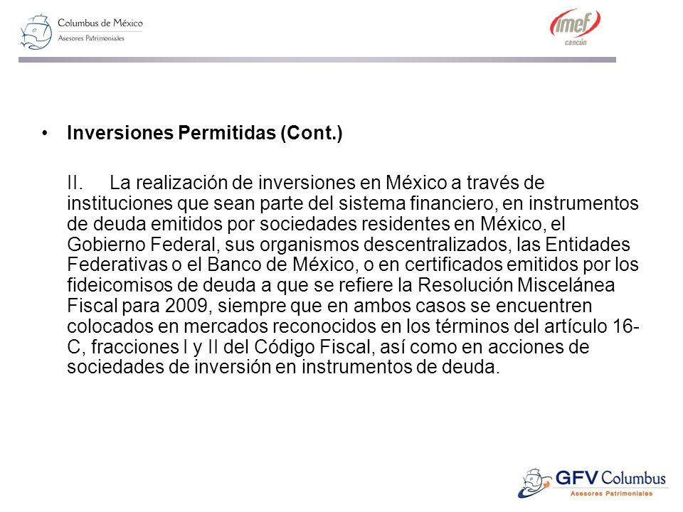 Inversiones Permitidas (Cont.) II.La realización de inversiones en México a través de instituciones que sean parte del sistema financiero, en instrumentos de deuda emitidos por sociedades residentes en México, el Gobierno Federal, sus organismos descentralizados, las Entidades Federativas o el Banco de México, o en certificados emitidos por los fideicomisos de deuda a que se refiere la Resolución Miscelánea Fiscal para 2009, siempre que en ambos casos se encuentren colocados en mercados reconocidos en los términos del artículo 16- C, fracciones I y II del Código Fiscal, así como en acciones de sociedades de inversión en instrumentos de deuda.