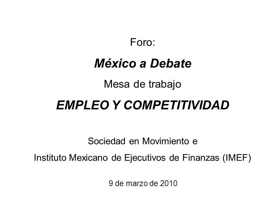 Foro: México a Debate Mesa de trabajo EMPLEO Y COMPETITIVIDAD Sociedad en Movimiento e Instituto Mexicano de Ejecutivos de Finanzas (IMEF) 9 de marzo de 2010