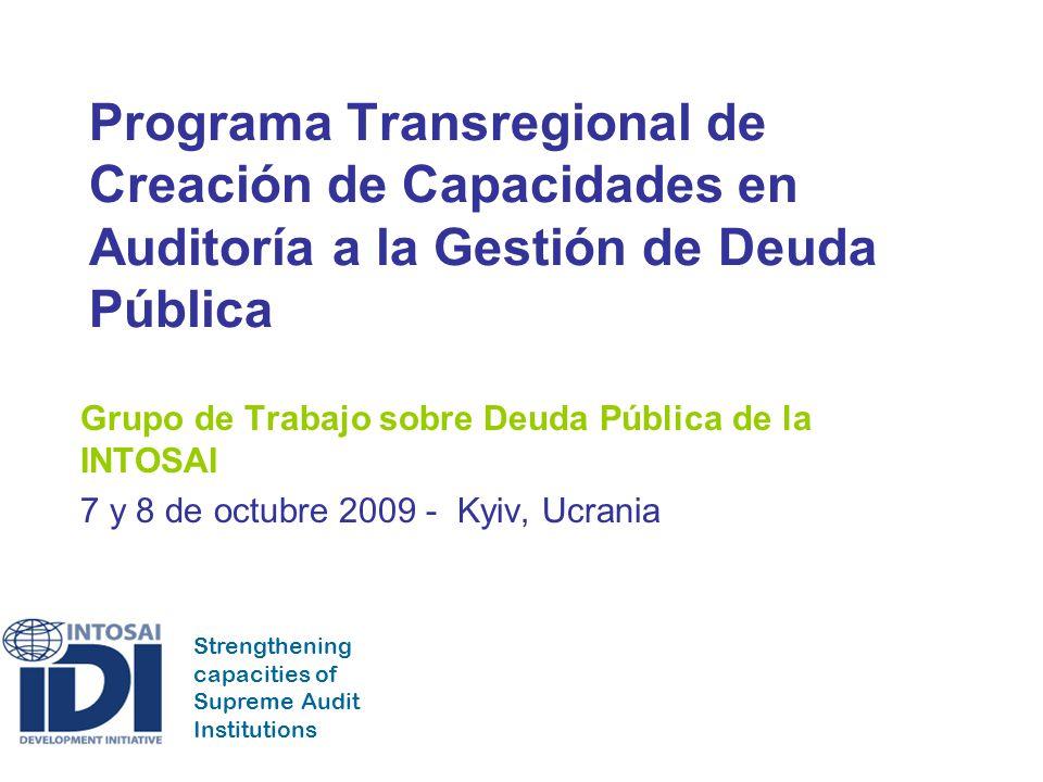 Strengthening capacities of Supreme Audit Institutions Programa Transregional de Creación de Capacidades en Auditoría a la Gestión de Deuda Pública Grupo de Trabajo sobre Deuda Pública de la INTOSAI 7 y 8 de octubre 2009 - Kyiv, Ucrania
