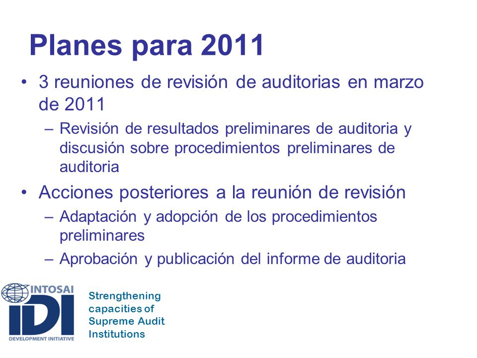 Strengthening capacities of Supreme Audit Institutions Planes para 2011 3 reuniones de revisión de auditorias en marzo de 2011 –Revisión de resultados