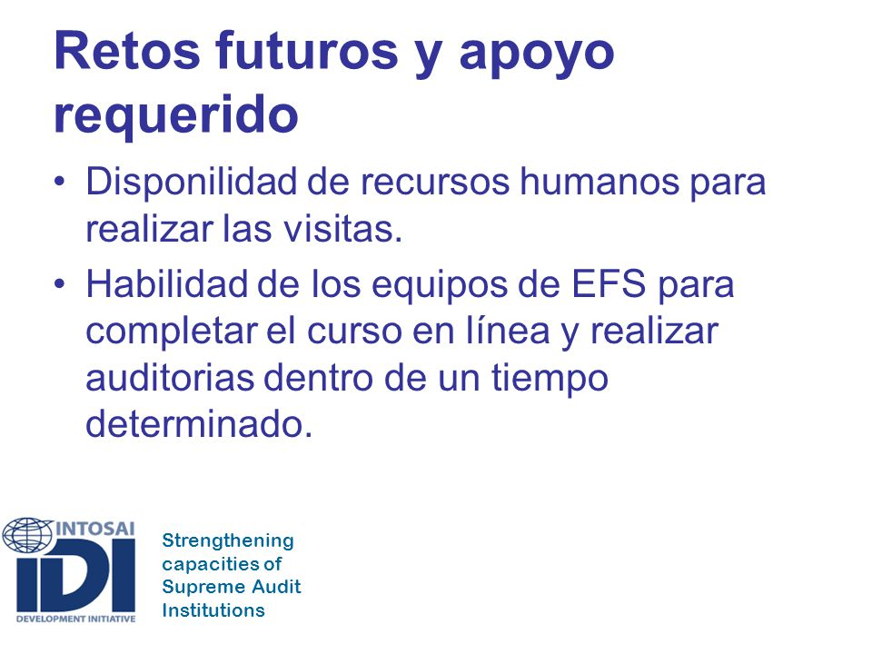 Strengthening capacities of Supreme Audit Institutions Retos futuros y apoyo requerido Disponilidad de recursos humanos para realizar las visitas. Hab