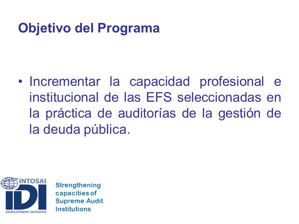 Strengthening capacities of Supreme Audit Institutions Objetivo del Programa Incrementar la capacidad profesional e institucional de las EFS seleccion