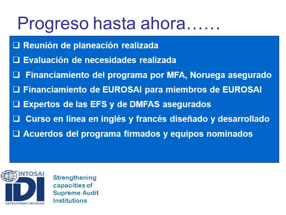 Strengthening capacities of Supreme Audit Institutions Progreso hasta ahora…… Reunión de planeación realizada Evaluación de necesidades realizada Fina