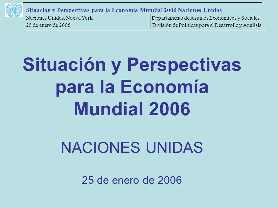 Situación y Perspectivas para la Economía Mundial 2006 Naciones Unidas Naciones Unidas, Nueva York Departamento de Asuntos Económicos y Sociales 25 de enero de 2006 División de Políticas para el Desarrollo y Análisis Situación y Perspectivas para la Economía Mundial 2006 NACIONES UNIDAS 25 de enero de 2006
