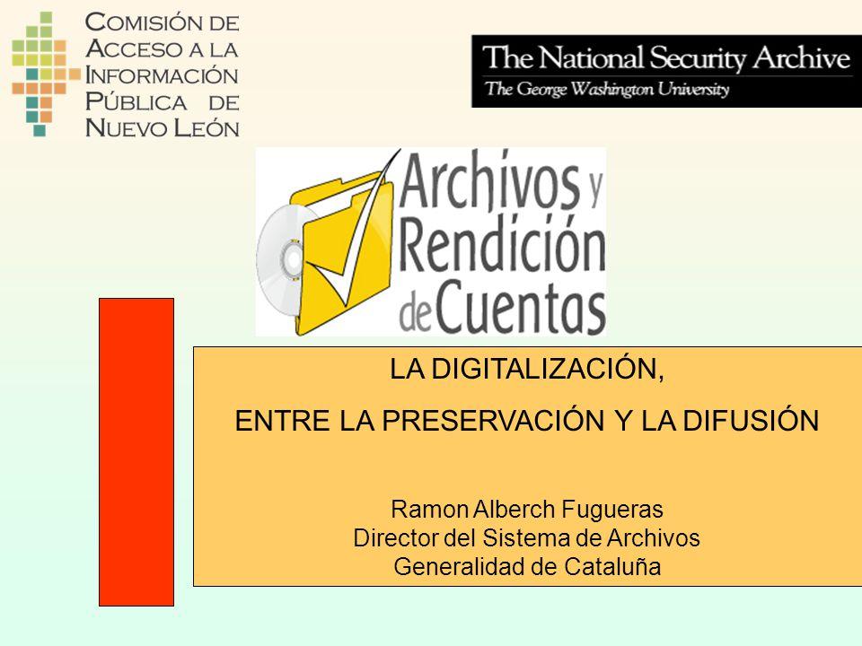 LA DIGITALIZACIÓN, ENTRE LA PRESERVACIÓN Y LA DIFUSIÓN Ramon Alberch Fugueras Director del Sistema de Archivos Generalidad de Cataluña