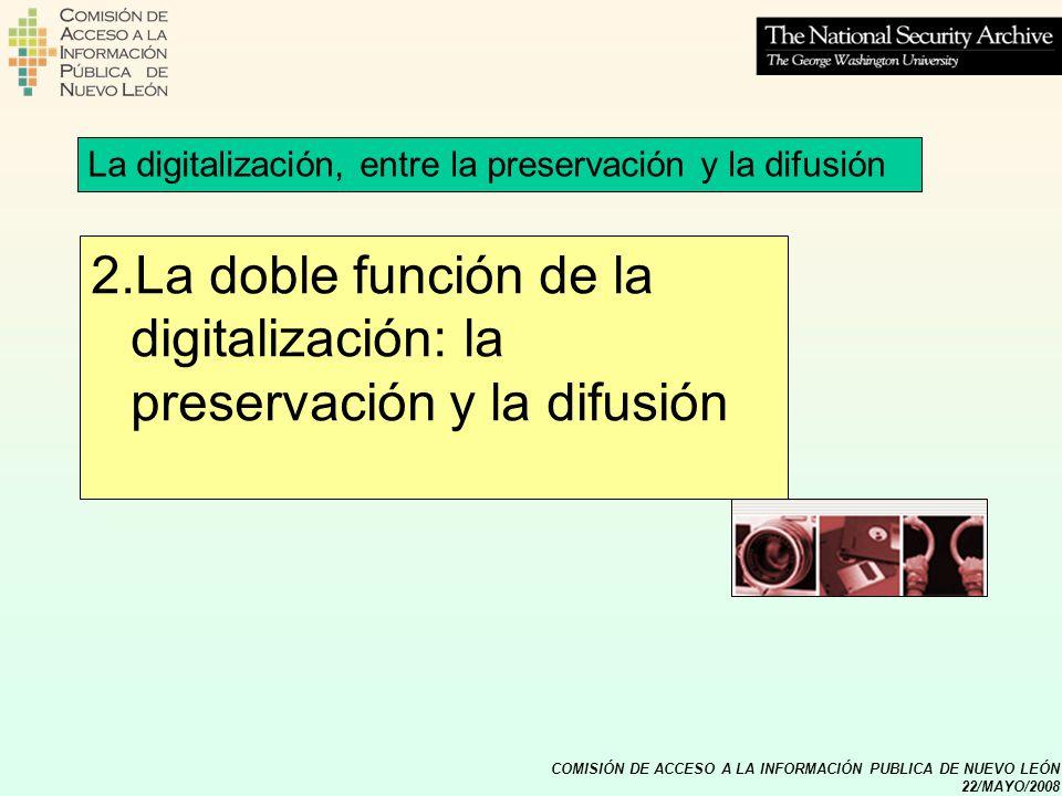 COMISIÓN DE ACCESO A LA INFORMACIÓN PUBLICA DE NUEVO LEÓN 22/MAYO/2008 2.La doble función de la digitalización: la preservación y la difusión La digit