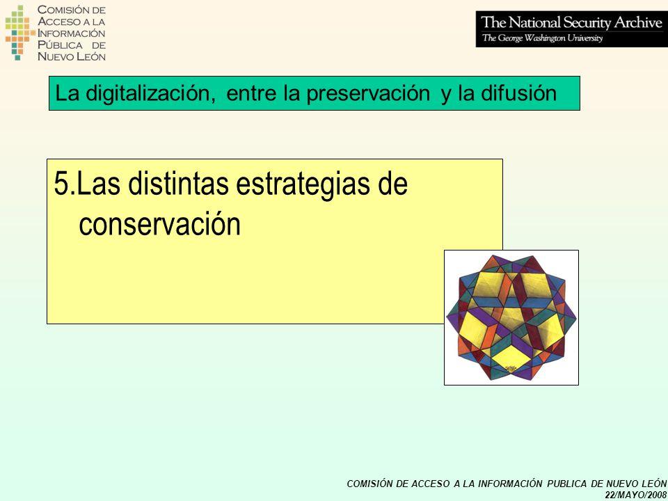 COMISIÓN DE ACCESO A LA INFORMACIÓN PUBLICA DE NUEVO LEÓN 22/MAYO/2008 5.Las distintas estrategias de conservación La digitalización, entre la preserv