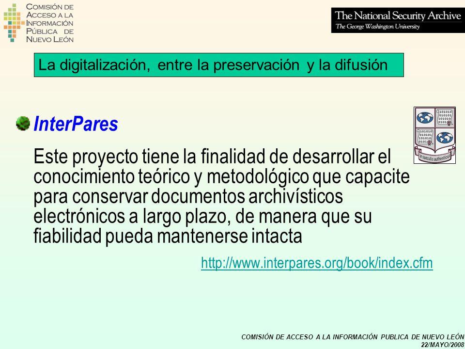 COMISIÓN DE ACCESO A LA INFORMACIÓN PUBLICA DE NUEVO LEÓN 22/MAYO/2008 La digitalización, entre la preservación y la difusión InterPares Este proyecto