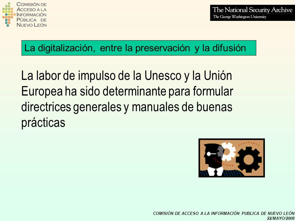 COMISIÓN DE ACCESO A LA INFORMACIÓN PUBLICA DE NUEVO LEÓN 22/MAYO/2008 Por parte de la Unesco en la conferencia general del año 2003 se aprobó la Carta para la preservación del patrimonio digital La digitalización, entre la preservación y la difusión