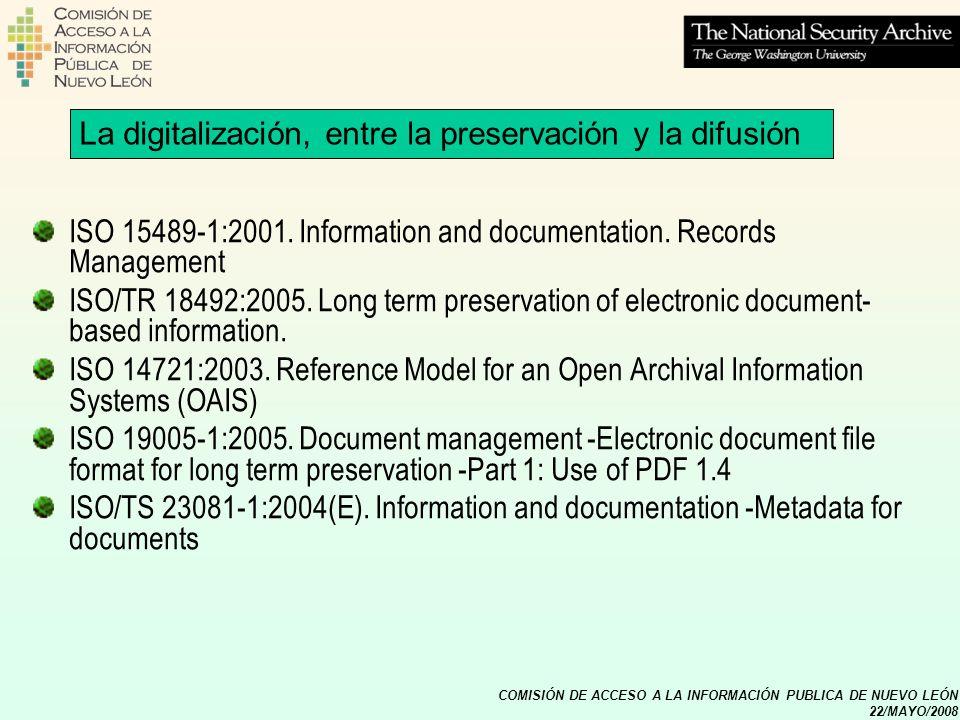 COMISIÓN DE ACCESO A LA INFORMACIÓN PUBLICA DE NUEVO LEÓN 22/MAYO/2008 La digitalización, entre la preservación y la difusión ISO 15489-1:2001. Inform