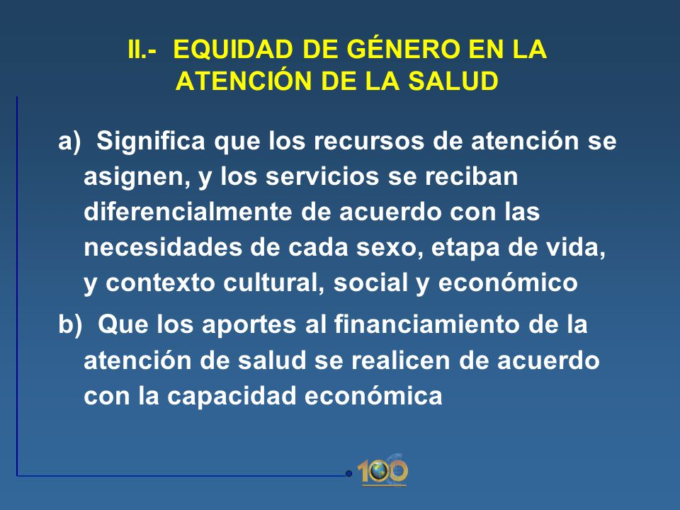 II.- EQUIDAD DE GÉNERO EN LA ATENCIÓN DE LA SALUD a) Significa que los recursos de atención se asignen, y los servicios se reciban diferencialmente de