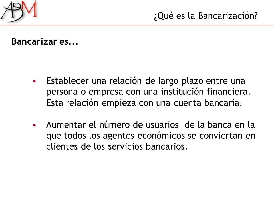 ¿Qué es la Bancarización? Bancarizar es... Establecer una relación de largo plazo entre una persona o empresa con una institución financiera. Esta rel