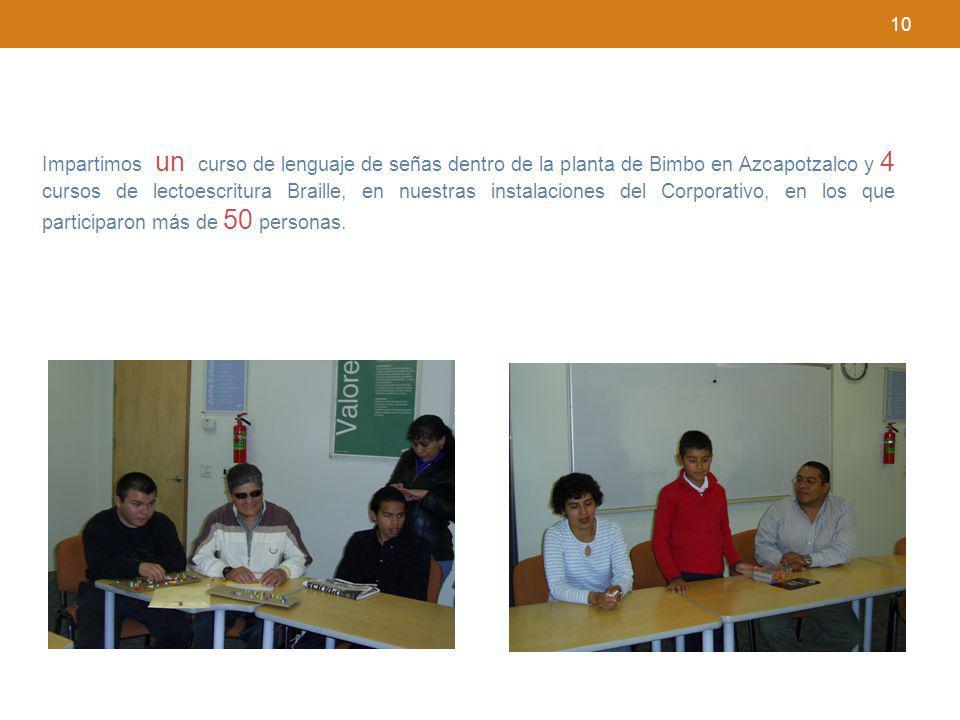 10 Impartimos un curso de lenguaje de señas dentro de la planta de Bimbo en Azcapotzalco y 4 cursos de lectoescritura Braille, en nuestras instalacion