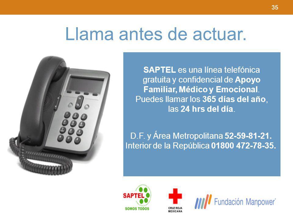 35 Llama antes de actuar. SAPTEL es una línea telefónica gratuita y confidencial de Apoyo Familiar, Médico y Emocional. Puedes llamar los 365 días del