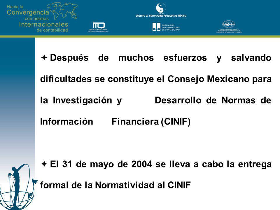 Después de muchos esfuerzos y salvando dificultades se constituye el Consejo Mexicano para la Investigación y Desarrollo de Normas de Información Financiera (CINIF) El 31 de mayo de 2004 se lleva a cabo la entrega formal de la Normatividad al CINIF