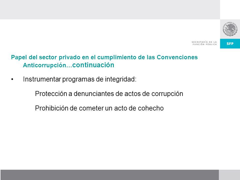 Papel del sector privado en el cumplimiento de las Convenciones Anticorrupción… continuación Instrumentar programas de integridad: Protección a denunciantes de actos de corrupción Prohibición de cometer un acto de cohecho