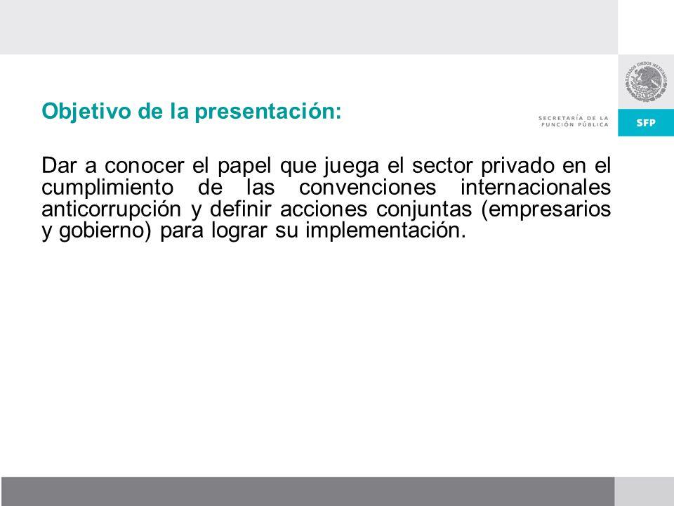 Objetivo de la presentación: Dar a conocer el papel que juega el sector privado en el cumplimiento de las convenciones internacionales anticorrupción