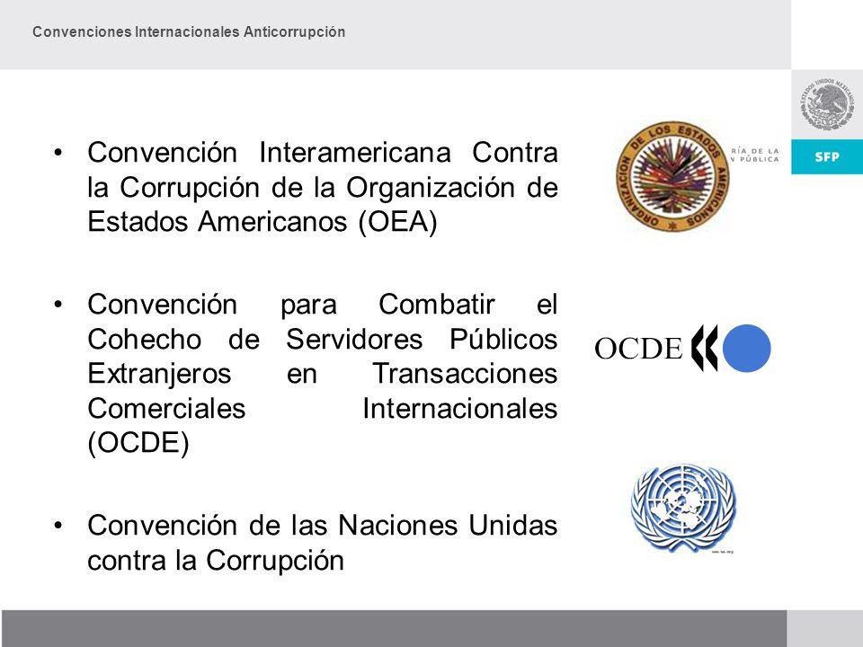 Convención Interamericana Contra la Corrupción de la Organización de Estados Americanos (OEA) Convención para Combatir el Cohecho de Servidores Públicos Extranjeros en Transacciones Comerciales Internacionales (OCDE) Convención de las Naciones Unidas contra la Corrupción Convenciones Internacionales Anticorrupción