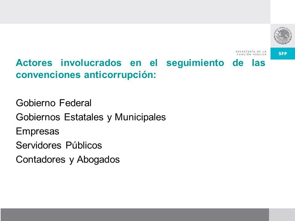 Actores involucrados en el seguimiento de las convenciones anticorrupción: Gobierno Federal Gobiernos Estatales y Municipales Empresas Servidores Públicos Contadores y Abogados