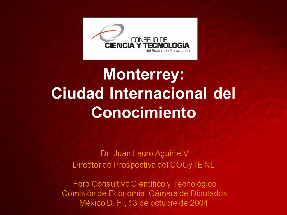 Monterrey: Ciudad Internacional del Conocimiento Dr. Juan Lauro Aguirre V. Director de Prospectiva del COCyTE NL Foro Consultivo Científico y Tecnológ