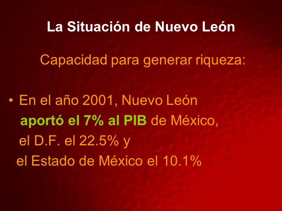 La Situación de Nuevo León Capacidad para generar riqueza: En el año 2001, Nuevo León aportó el 7% al PIB de México, el D.F. el 22.5% y el Estado de M