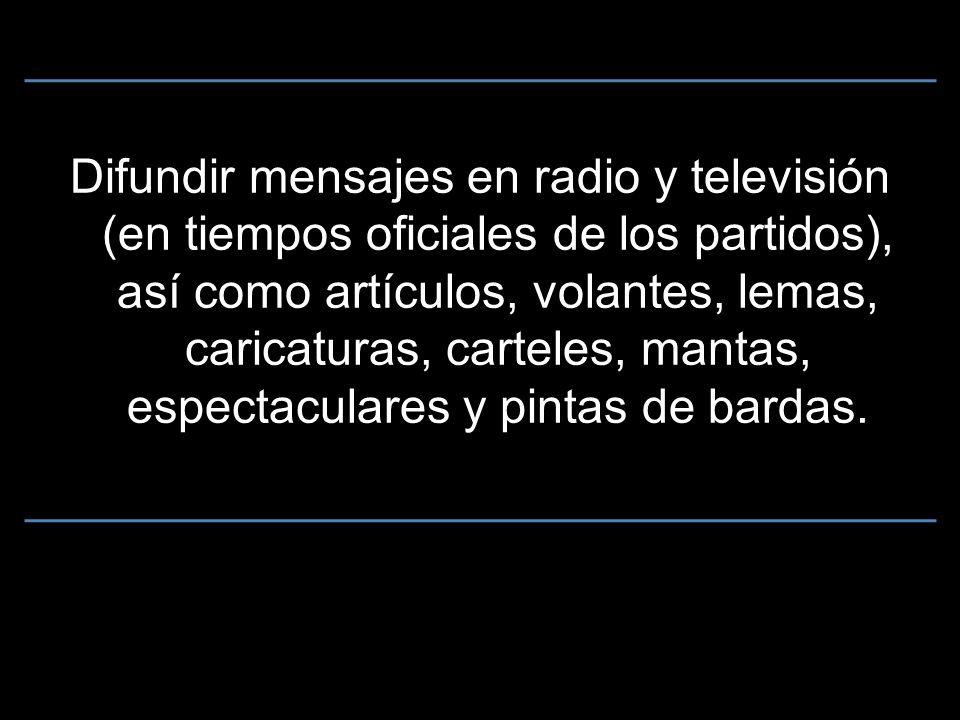 Difundir mensajes en radio y televisión (en tiempos oficiales de los partidos), así como artículos, volantes, lemas, caricaturas, carteles, mantas, espectaculares y pintas de bardas.