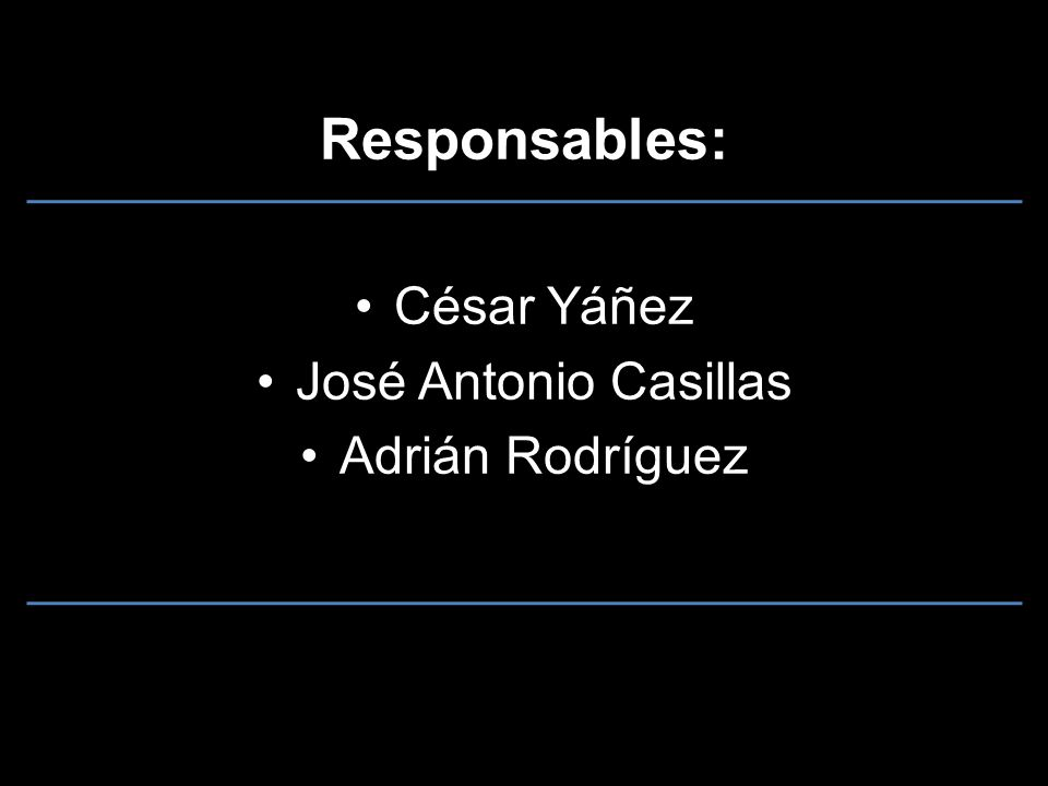 Responsables: César Yáñez José Antonio Casillas Adrián Rodríguez