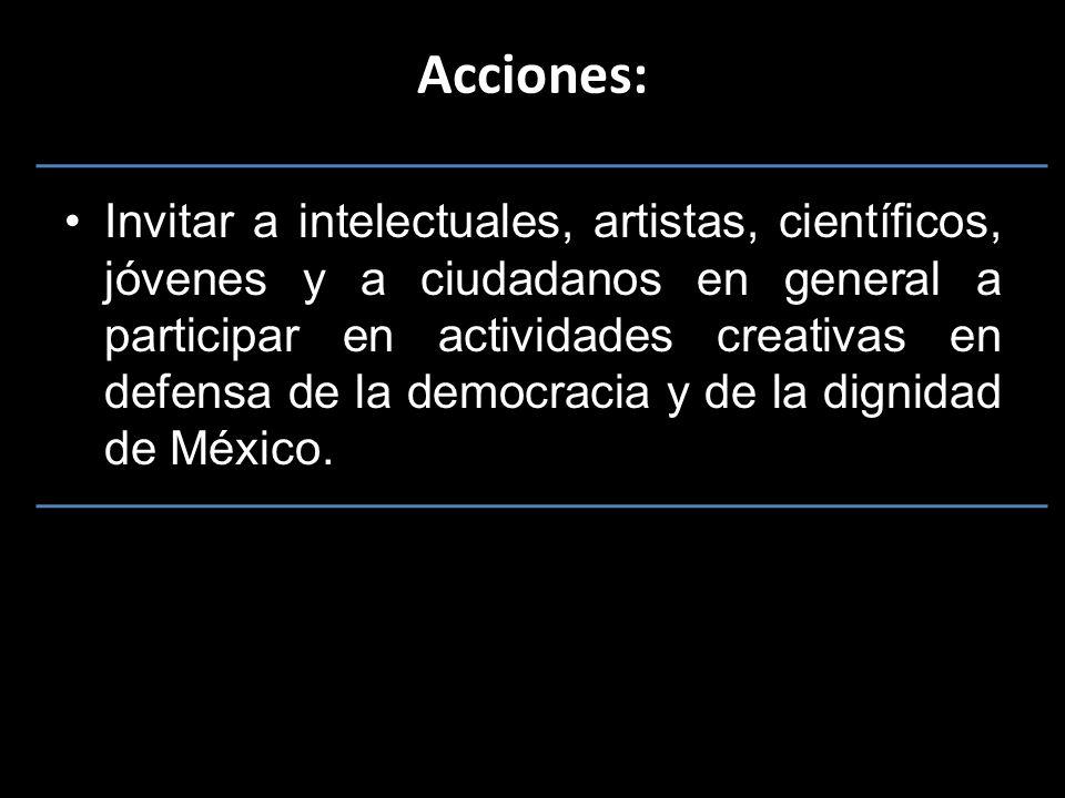 Invitar a intelectuales, artistas, científicos, jóvenes y a ciudadanos en general a participar en actividades creativas en defensa de la democracia y de la dignidad de México.