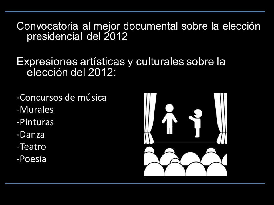 Convocatoria al mejor documental sobre la elección presidencial del 2012 Expresiones artísticas y culturales sobre la elección del 2012: -Concursos de música -Murales -Pinturas -Danza -Teatro -Poesía