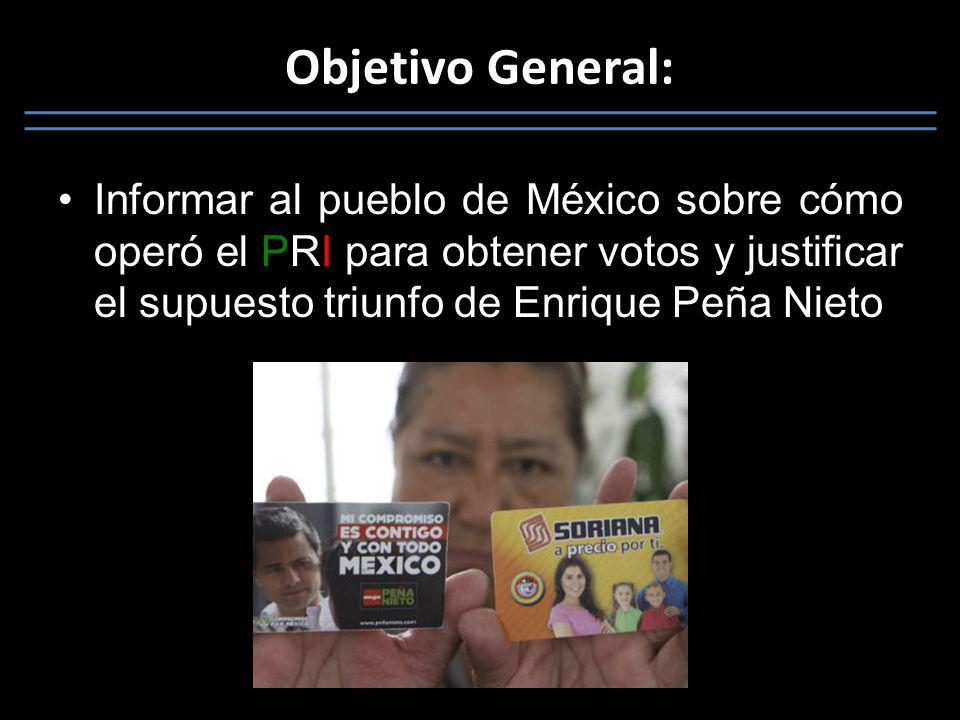 Objetivo General: Informar al pueblo de México sobre cómo operó el PRI para obtener votos y justificar el supuesto triunfo de Enrique Peña Nieto