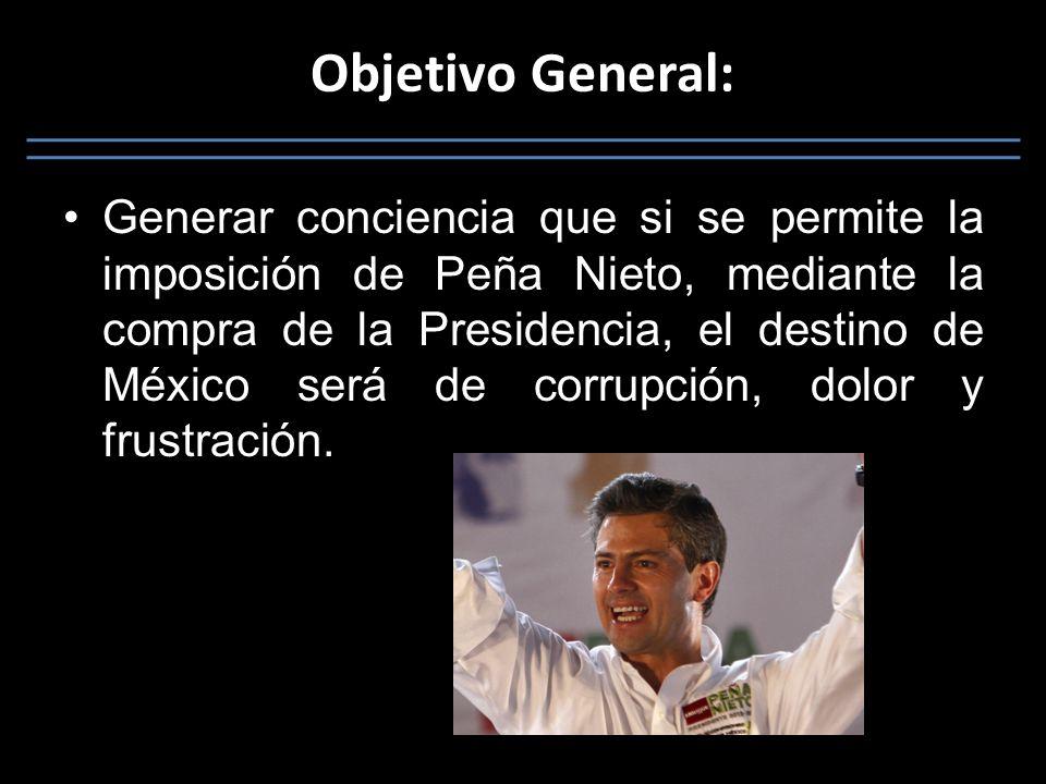 Objetivo General: Generar conciencia que si se permite la imposición de Peña Nieto, mediante la compra de la Presidencia, el destino de México será de corrupción, dolor y frustración.