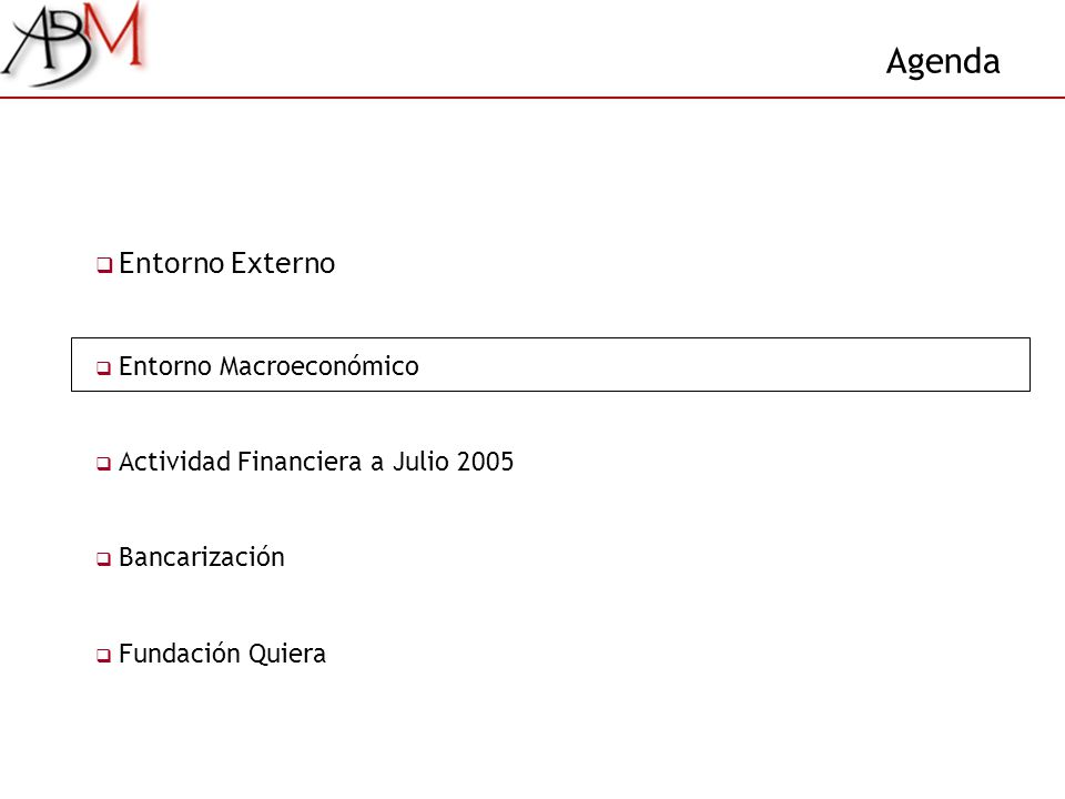 Agenda Entorno Externo Entorno Macroeconómico Actividad Financiera a Julio 2005 Bancarización Fundación Quiera