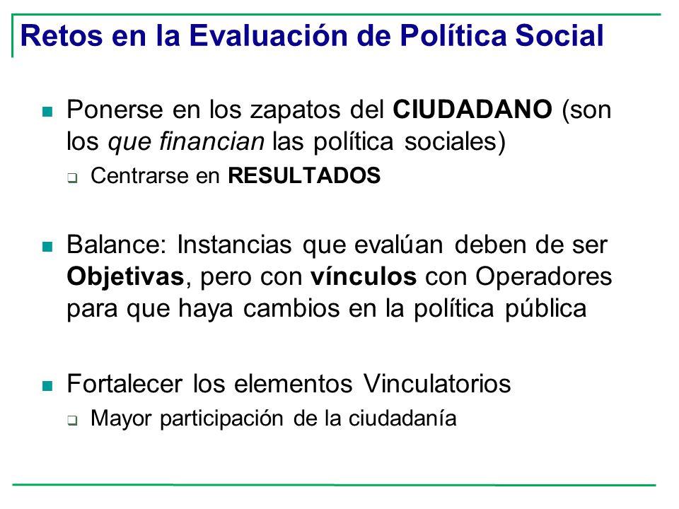 Retos en la Evaluación de Política Social Ponerse en los zapatos del CIUDADANO (son los que financian las política sociales) Centrarse en RESULTADOS B