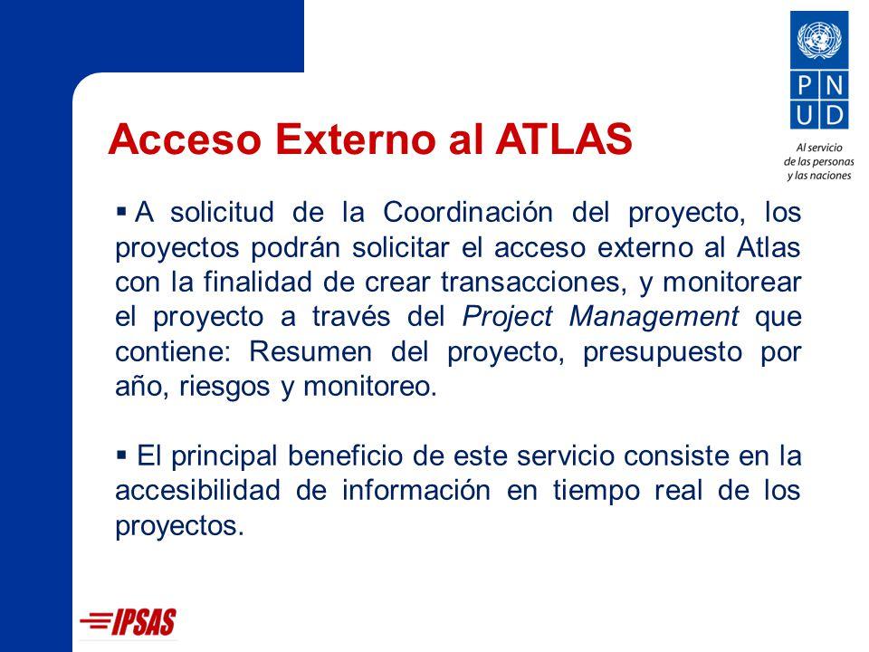 Acceso Externo al ATLAS A solicitud de la Coordinación del proyecto, los proyectos podrán solicitar el acceso externo al Atlas con la finalidad de crear transacciones, y monitorear el proyecto a través del Project Management que contiene: Resumen del proyecto, presupuesto por año, riesgos y monitoreo.