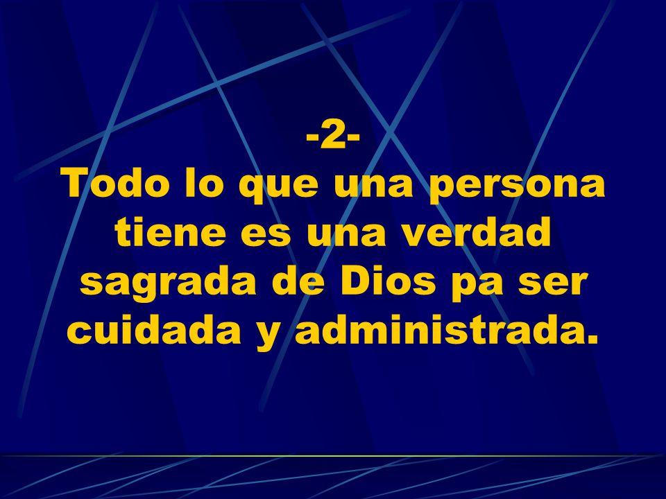 -2- Todo lo que una persona tiene es una verdad sagrada de Dios pa ser cuidada y administrada.