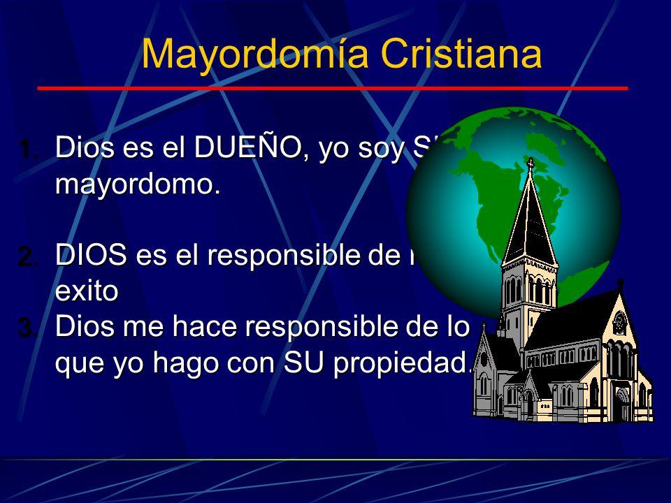 Mayordomía Cristiana 1. Dios es el DUEÑO, yo soy SU mayordomo. 2. DIOS es el responsible de my exito 3. Dios me hace responsible de lo que yo hago con