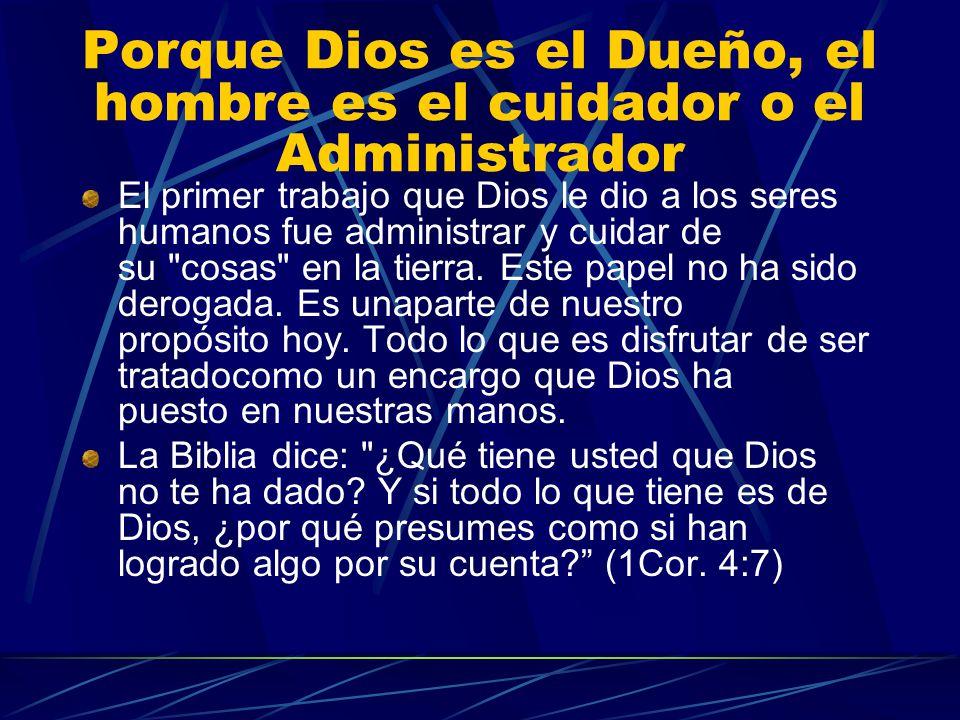 Porque Dios es el Dueño, el hombre es el cuidador o el Administrador El primer trabajo que Dios le dio a los seres humanos fue administrar y cuidar de