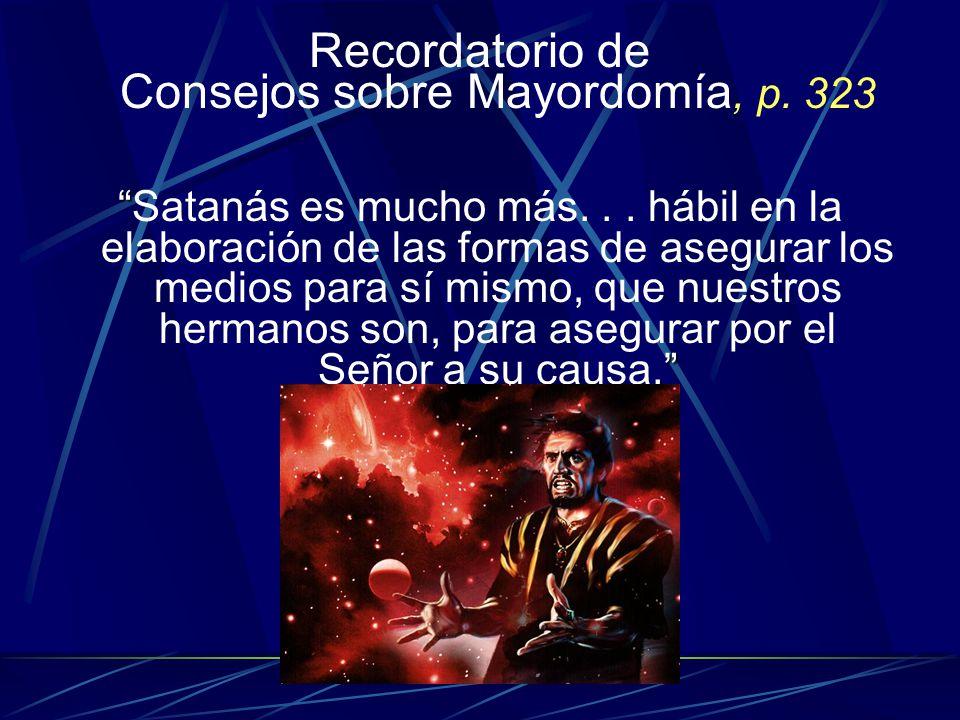Recordatorio de Consejos sobre Mayordomía, p. 323.Satanás es mucho más... hábil en la elaboración de las formas de asegurar los medios para sí mismo,