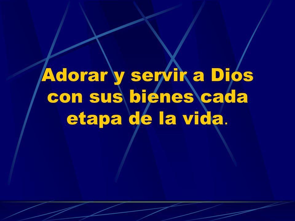 Adorar y servir a Dios con sus bienes cada etapa de la vida.