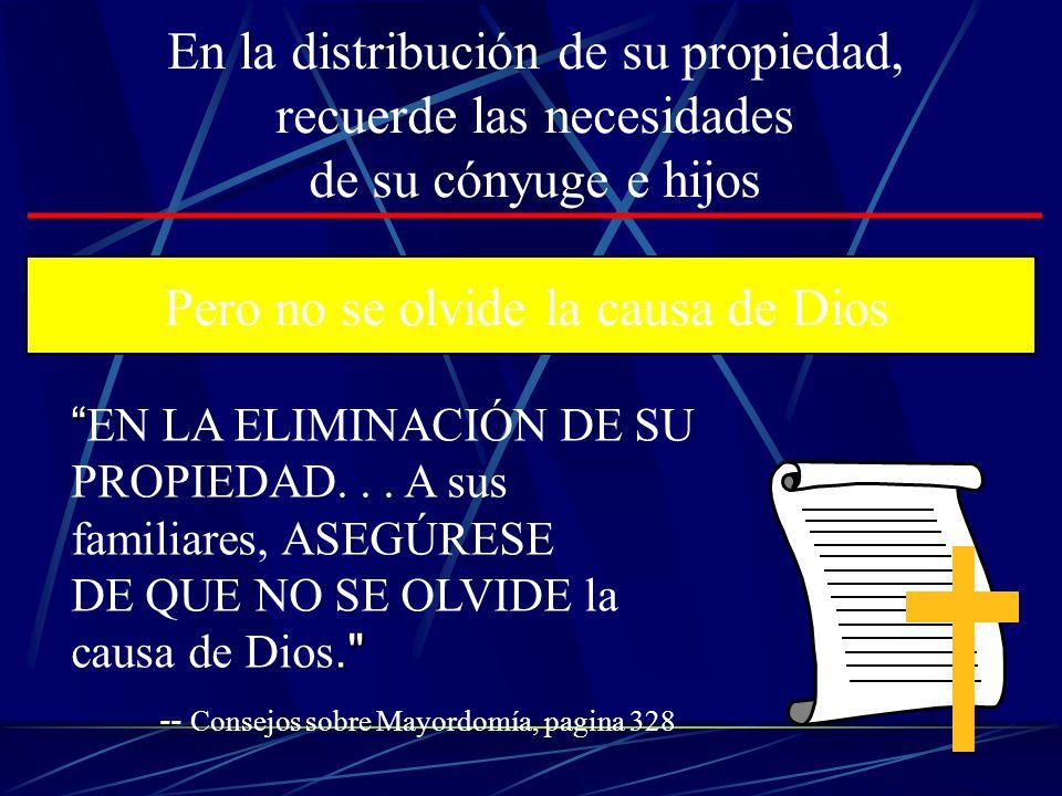 -- Consejos sobre Mayordomía, pagina 328 En la distribución de su propiedad, recuerde las necesidades de su cónyuge e hijos Pero no se olvide la causa