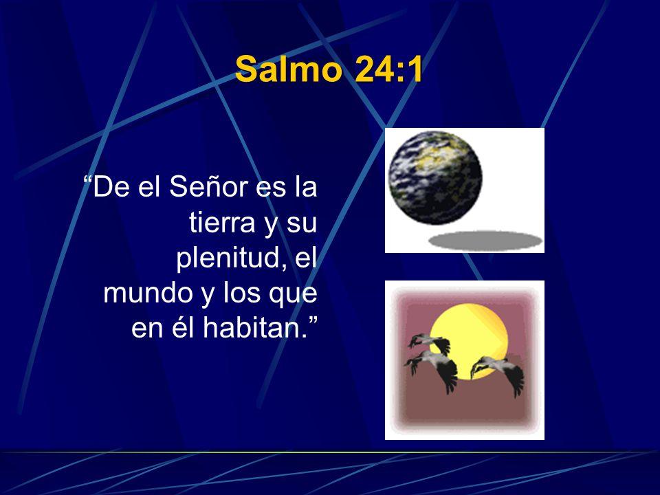 Salmo 24:1 De el Señor es la tierra y su plenitud, el mundo y los que en él habitan.
