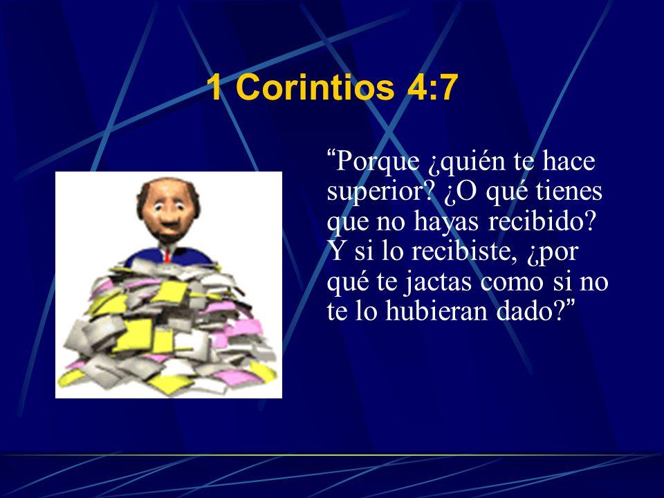 1 Corintios 4:7 Porque ¿quién te hace superior? ¿O qué tienes que no hayas recibido? Y si lo recibiste, ¿por qué te jactas como si no te lo hubieran d
