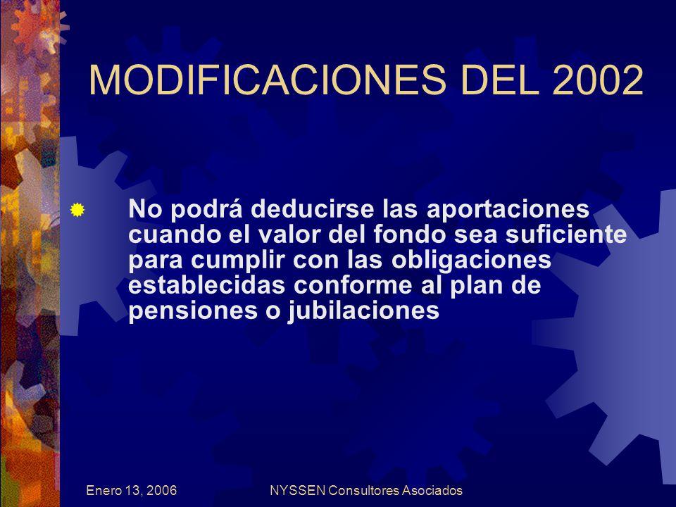 Enero 13, 2006NYSSEN Consultores Asociados MODIFICACIONES DEL 2002 No podrá deducirse las aportaciones cuando el valor del fondo sea suficiente para cumplir con las obligaciones establecidas conforme al plan de pensiones o jubilaciones