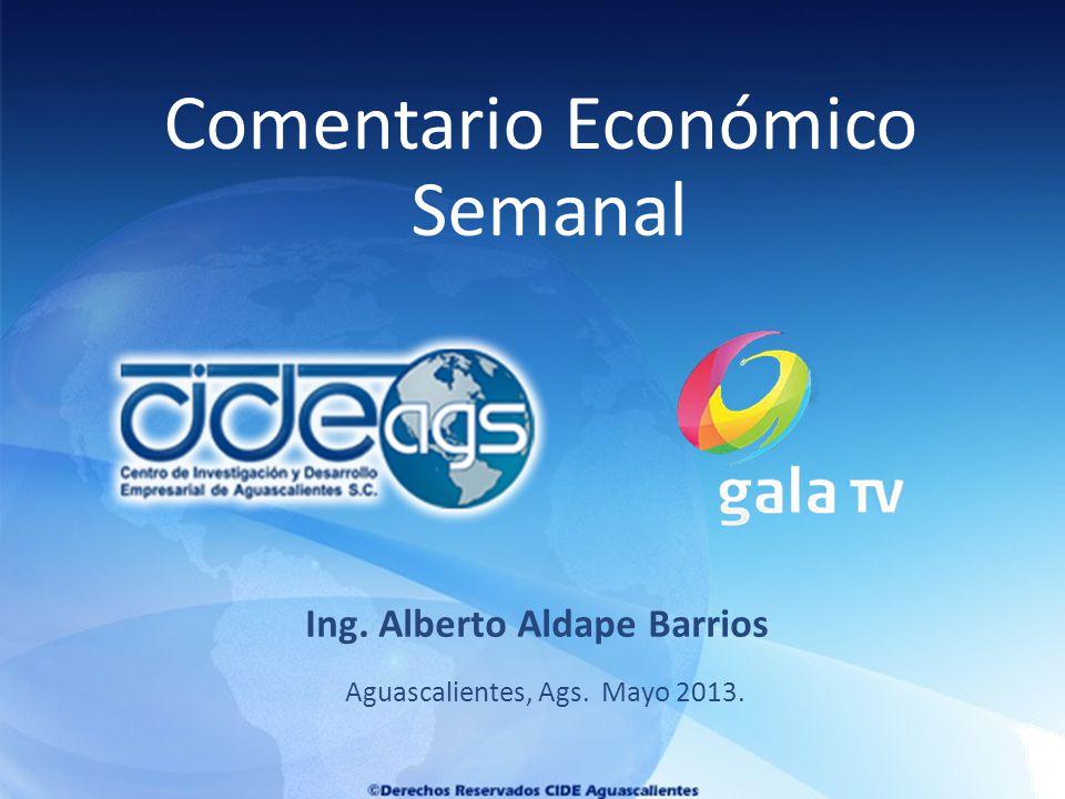 Aguascalientes, Ags. Mayo 2013. Ing. Alberto Aldape Barrios Comentario Económico Semanal