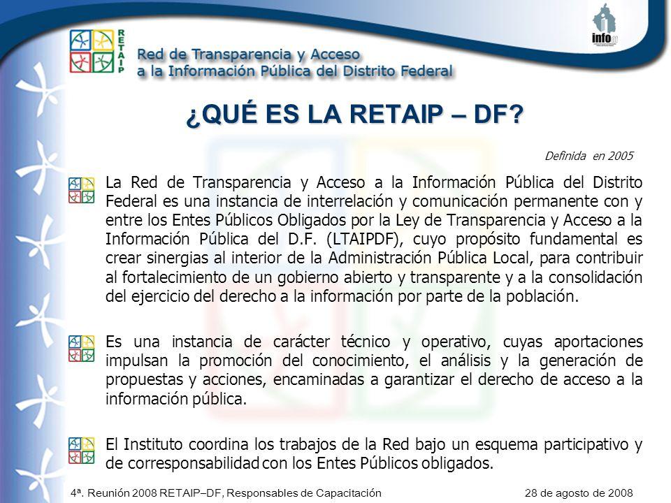 4ª. Reunión 2008 RETAIP–DF, Responsables de Capacitación 28 de agosto de 2008 ¿QUÉ ES LA RETAIP – DF? La Red de Transparencia y Acceso a la Informació