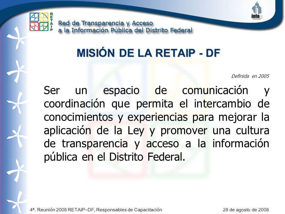 4ª. Reunión 2008 RETAIP–DF, Responsables de Capacitación 28 de agosto de 2008 MISIÓN DE LA RETAIP - DF Ser un espacio de comunicación y coordinación q