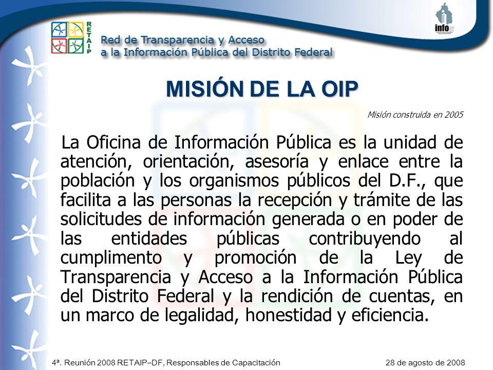 4ª. Reunión 2008 RETAIP–DF, Responsables de Capacitación 28 de agosto de 2008 MISIÓN DE LA OIP Misión construida en 2005 La Oficina de Información Púb