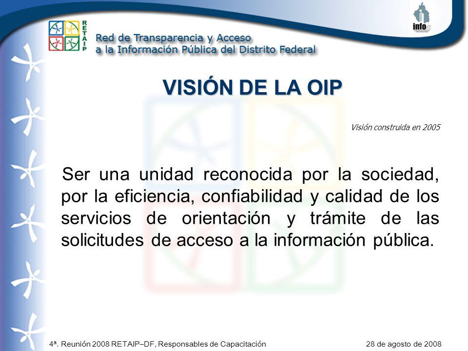 4ª. Reunión 2008 RETAIP–DF, Responsables de Capacitación 28 de agosto de 2008 VISIÓN DE LA OIP Visión construida en 2005 Ser una unidad reconocida por