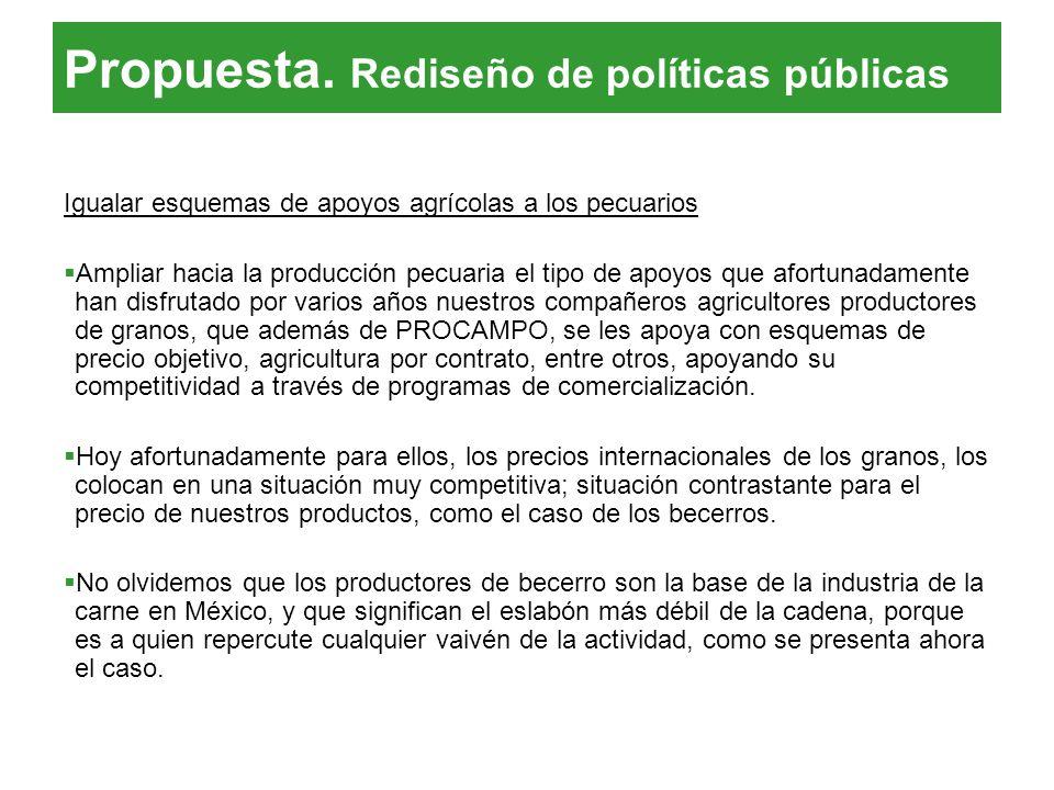 Propuesta. Rediseño de políticas públicas Igualar esquemas de apoyos agrícolas a los pecuarios Ampliar hacia la producción pecuaria el tipo de apoyos