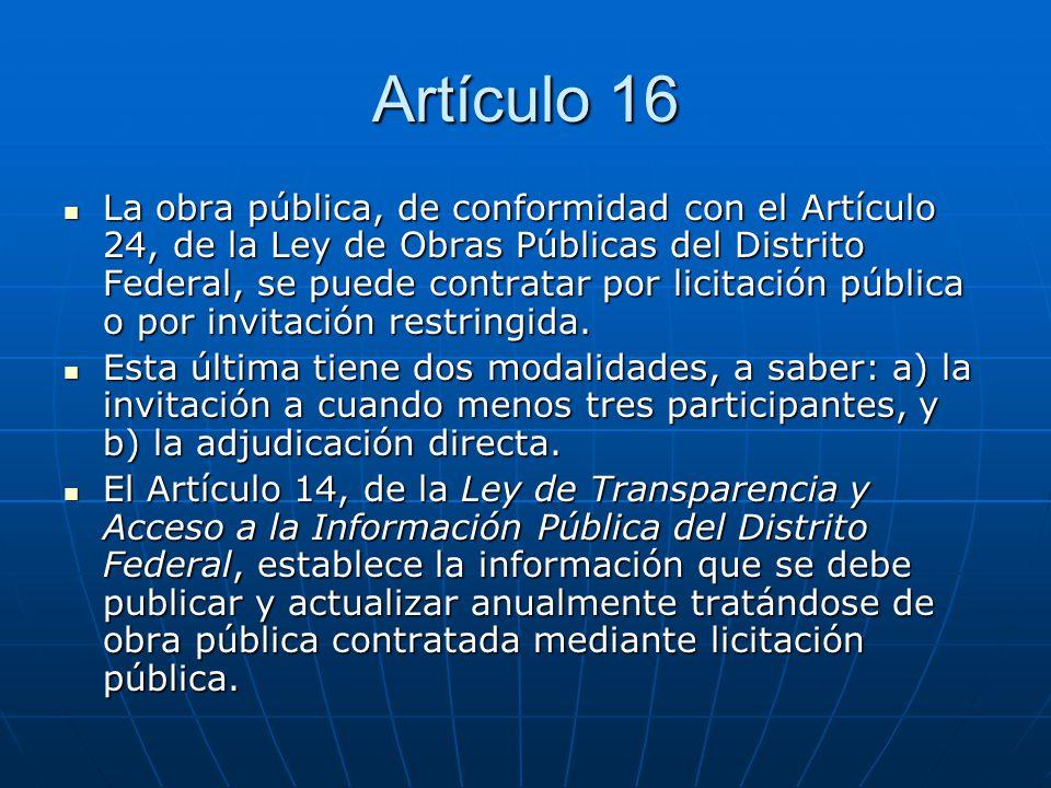 Artículo 16 La obra pública, de conformidad con el Artículo 24, de la Ley de Obras Públicas del Distrito Federal, se puede contratar por licitación pú